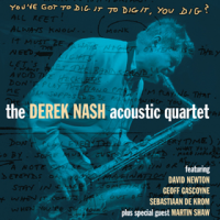 Derek Nash Acoustic Quartet: You've Got To Dig It To Dig It, You Dig?