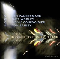 Ken Vandermark / Nate Wooley / Sylvie Courvoisier / Tom Rainey: Noise Of Our Time