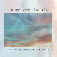 Jorge Fernandez Trio: Historias Del Pasado Reciente