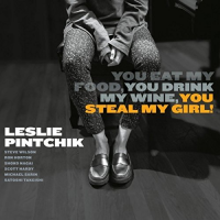 Leslie Pintchik: You Eat My Food, You Drink My Wine, You Steal My Girl!