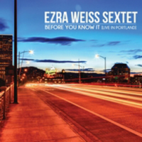 Ezra Weiss Sextet: Before You Know It [Live In Portland]