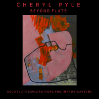 Cheryl Pyle -Beyond Flute  solo flute explorations and improvisations