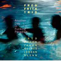 Fred Frith Trio: Another Day in Fucking Paradise