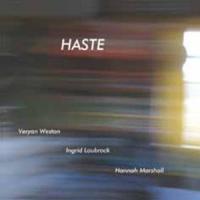 Varyan Weston - Ingrid Laubrock - Hannah Marshall: Haste