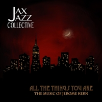 All the Things You Are: The Music of Jerome Kern by Jax Jazz Collective