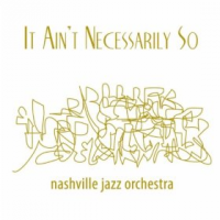 Nashville Jazz Orchestra: It Ain't Necesssarily So