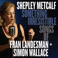 Album Something Irresistible: Songs of Fran Landesman + Simon Wallace by Shepley Metcalf