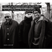 "Toxic | Mat Walerian Matthew Shipp William Parker ""This Is Beautiful Because We Are Beautiful People"""