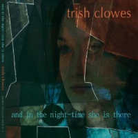 Trish Clowes: And In The Night-Time She Is There