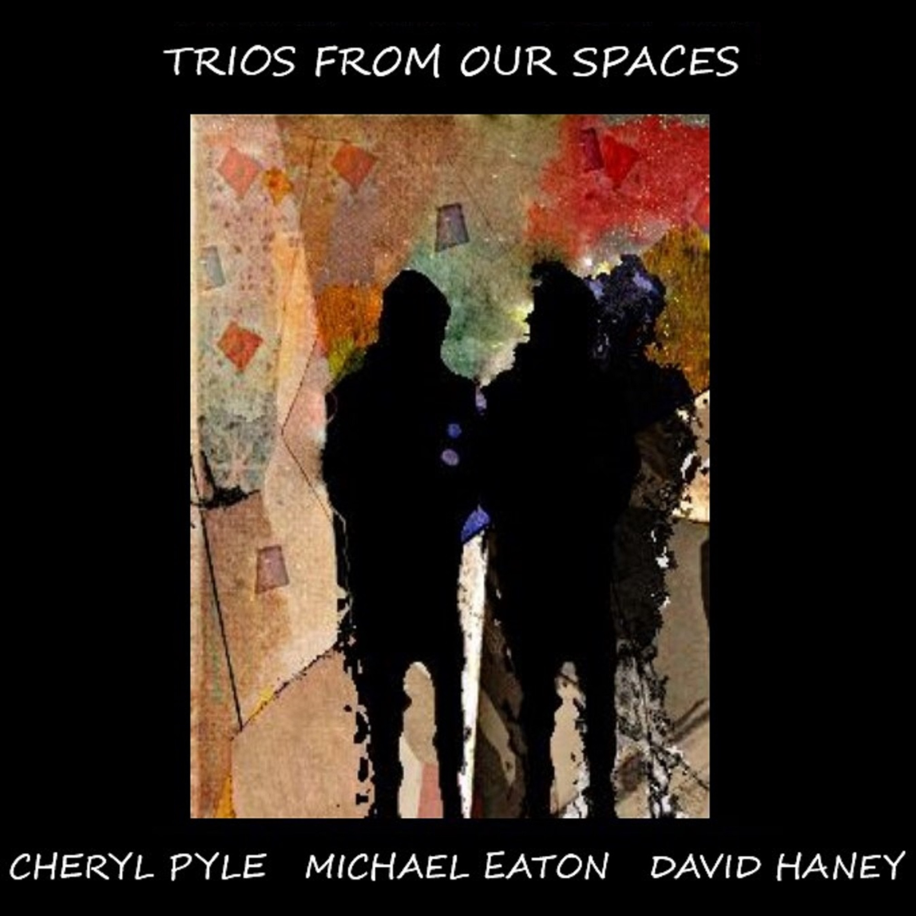 Trios from our Spaces - Cheryl Pyle , Michael Eaton, David Haney