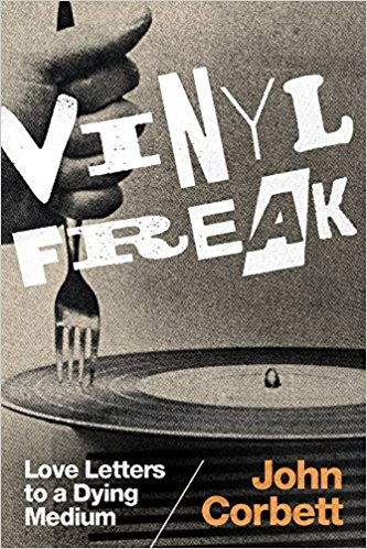 "Read ""Vinyl Freak: Love Letters to a Dying Medium by John Corbett"" reviewed by"