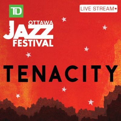 Tenacity: An Online Musical Experience at Ottawa Jazz Festival