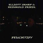 Elliott Sharp & Reinhold Friedl: Feuchtify