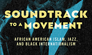 Jazz article: Soundtrack To A Movement: African American Islam, Jazz, and Black Internationalism
