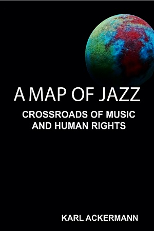 All About Jazz Senior Contributor Karl Ackermann Publishes 'A Map of Jazz: Crossroads of Music and Human Rights'