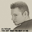 PJ Taylor - You Aint Seen The Best Of Me