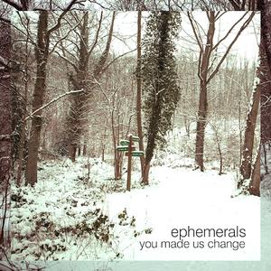 Ephemerals - You Made Us Change