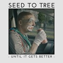 SEED TO TREE - Until It Gets Better
