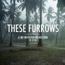 These Furrows - No Invitation No Welcome