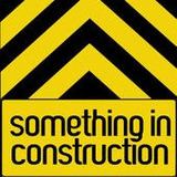 Something In Construction