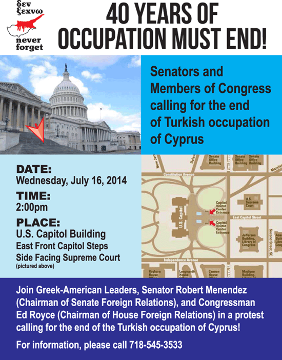 40 Years of Cyprus Occupation Must End! USA Senators and Congressman calling for the end of Turkish occupation of Cyprus. When: Wednesday, July 16, 2014. Time: 2:00 pm Eastern Time. Place: US Capitol Building; East front Capitol Steps; Side facing Supreme Court (see photo above). Join Greek-American leaders, Robert Menendez (Chairman of Senate Foreign Relations Committee), and Congressman Ed Royce (Chairman of House Foreign Relations Committee) in a protest calling for the end of Turkish occupation of Cyprus. For information call 1-718-545-3533