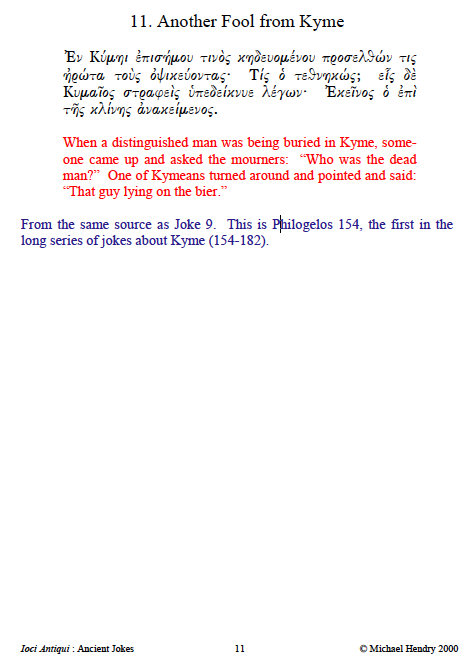"""From an Ancient Joke Book<br /> 11. Another Fool from Kyme Ἐν Κύµηι ἐπισήµου τινὸς κηδευοµένου προσελθών τις ἠρώτα τοὺς ὀψικεύοντας· Τίς ὁ τεθνηκώς; εἷς δὲ Κυµαῖος στραφεὶς ὑπεδείκνυε λέγων· Ἐκεῖνος ὁ ἐπὶ τῆς κλίνης νακείµενος. When a distinguished man was being buried in Kyme, someone came up and asked the mourners: """"Who was the dead man?"""" One of Kymeans turned around and pointed and said: """"That guy lying on the bier."""" From the same source as Joke 9. This is Philogelos 154, the first in the long series of jokes about Kyme (154-182)."""
