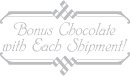 Bonus Chocolate with Each Shipment!