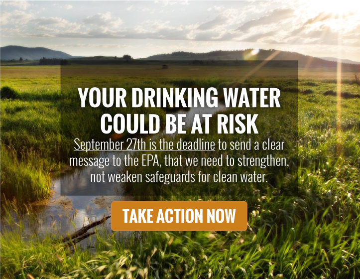 Your drinking water could be at risk! September 27th is the deadline to send a clear message to the EPA, that we need to strengthen, not weaken, safeguards for clean water.