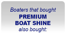 Boaters the bought PREMIUM BOAT SHINE also bought: