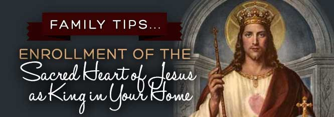Family Tips...Enrollment of the Sacred Heart of Jesus as King in your home