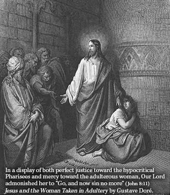 "In a display of both perfect justice toward the hypocritical Pharisees and mercy toward the adulterous woman, Our Lord admonished her to ""Go, and now sin no more"" (John 8:11) Image ""Jesus and the woman taken in adultery by Gustave Doré depicts the scene"