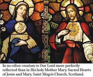 In no other creature is Our Lord more perfectly reflected than in His holy Mother Mary. Stained glass of Sacred Hearts of Jesus and Mary, Saint Mugo's Church, Scotland.