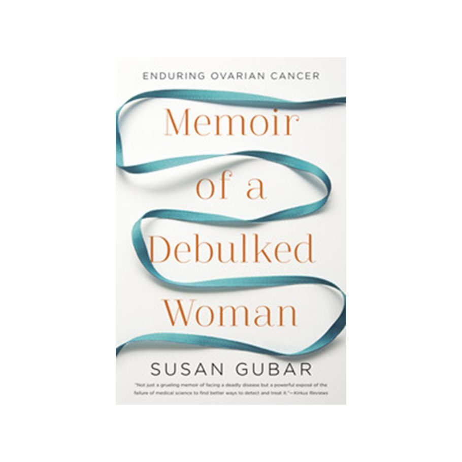 Memoir of a Debulked Woman: Enduring Ovarian Cancer by Susan Gubar