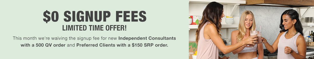 $0 signup fees. Limited time offer!. This month we're waiving the signup fee for new Independent Consultants with a 500 QV order and Preferred Clients with a $150 SRP order.