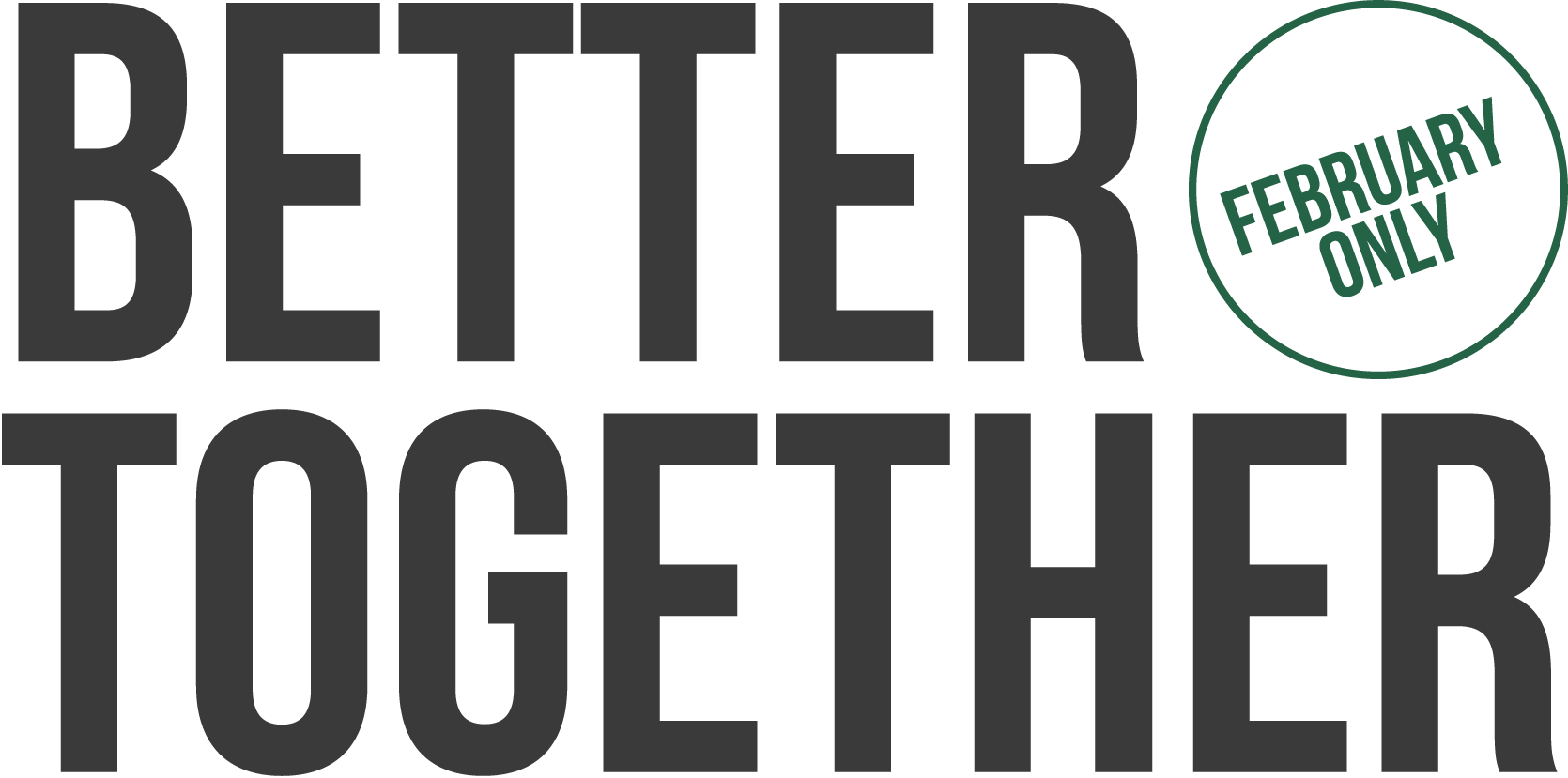 BETTER TOGETHER FEBRUARY ONLY
