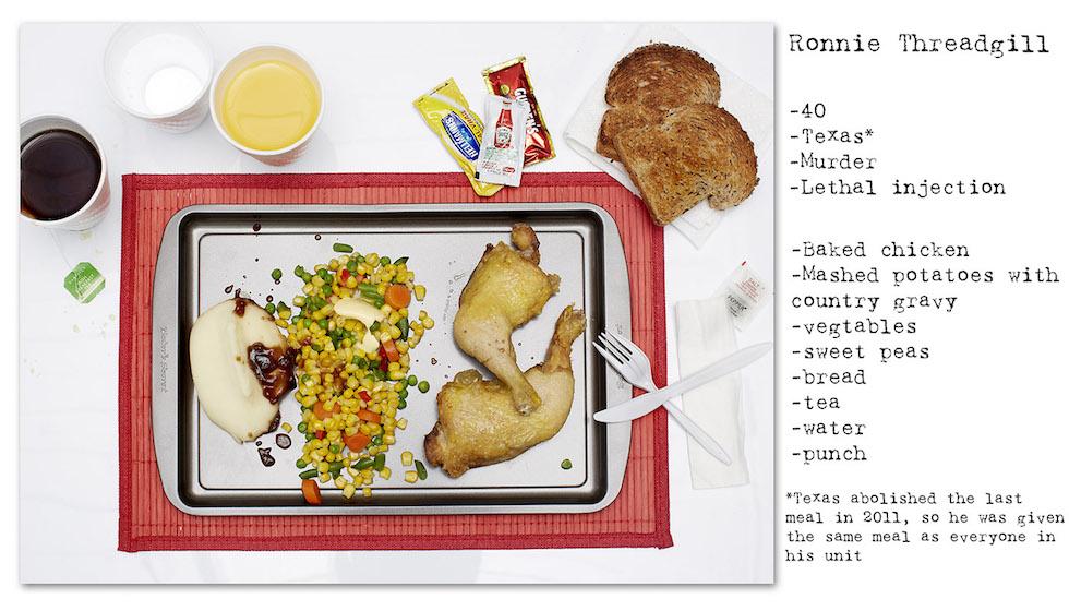 Ronnie Threadgill: 40 años, Texas, Homicidio, Inyección letal. Texas abolió la última comida en 2011, por lo tanto comió el mismo plato de los presos de su sección: pan tostado, puré de papas con tuco, verduras, arvejas dulces, té, agua (No Seconds – Henry Hargreaves)