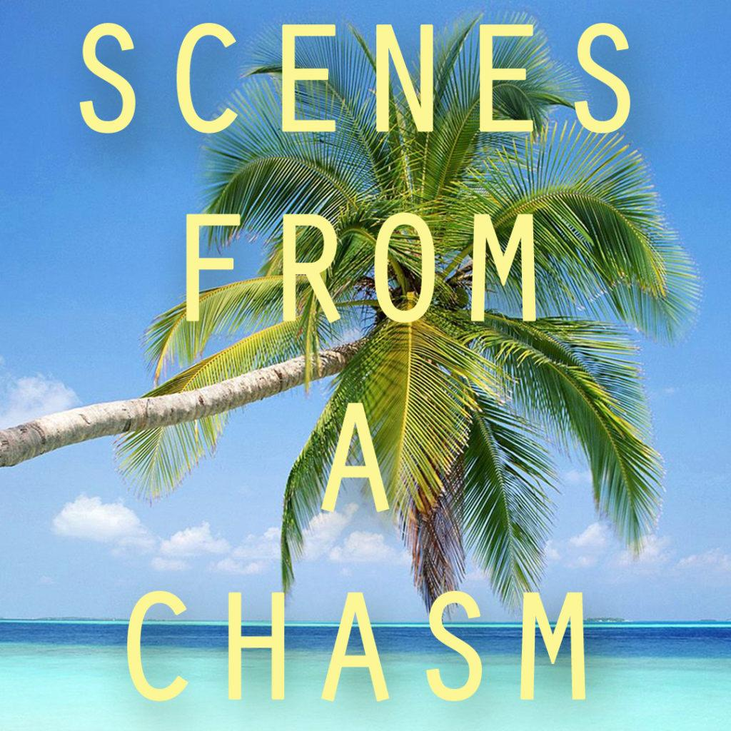 """Scenes From A Chasm""  