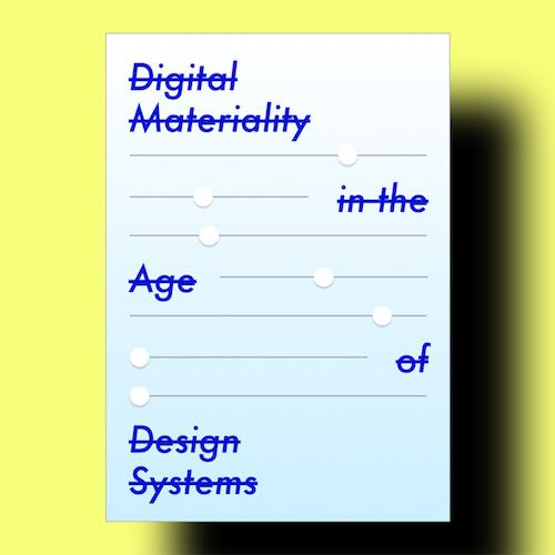 """Digital Materiality in the Age of Design Systems""  