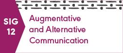 SIG 12, AUGMENTATIVE AND ALTERNATIVE COMMUNICATION