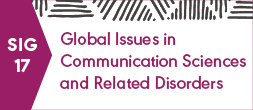 SIG 17, GLOBAL ISSUES IN COMMUNICATION SCIENCES AND RELATED DISORDERS