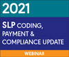 2021 SLP Coding, Payment, and Compliance Update (Live Webinar)