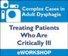 Complex Cases in Adult Dysphagia: Treating Patients Who Are Critically Ill