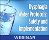 Dysphagia Water Protocols: Safety and Implementation (On Demand Webinar)