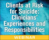 Clients at Risk for Suicide: Clinicians' Experiences and Responsibilities (On-Demand Webinar)