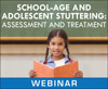 School-Age and Adolescent Stuttering: Assessment and Treatment (Live Webinar)