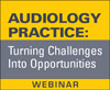 Audiology Practice: Turning Challenges Into Opportunities (On Demand Webinar)
