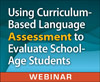 Using Curriculum-Based Language Assessment to Evaluate School-Age Students (On-Demand Webinar)