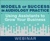 Models of Success in Audiology Practice: Using Assistants to Grow Your Business