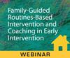 Family-Guided Routines-Based Intervention and Coaching in Early Intervention (Live Webinar)