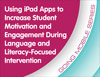 Using iPad Apps to Increase Student Motivation and Engagement During Language- and Literacy-Focused Intervention